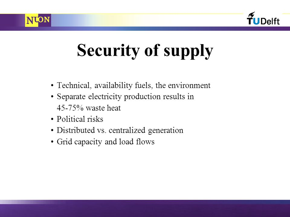 Security of supply Technical, availability fuels, the environment Separate electricity production results in 45-75% waste heat Political risks Distributed vs.