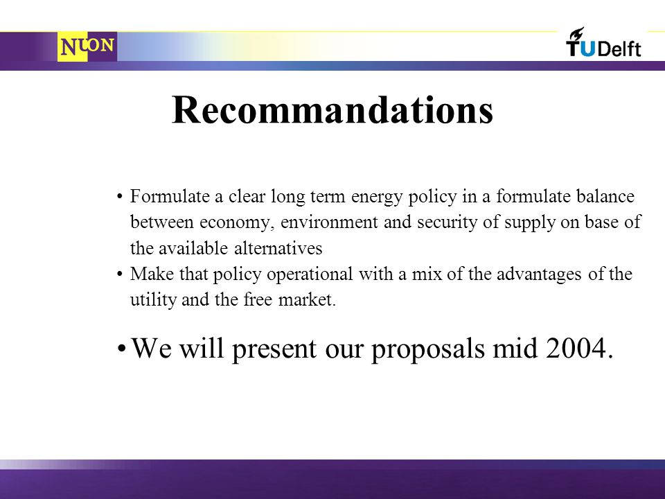 Recommandations Formulate a clear long term energy policy in a formulate balance between economy, environment and security of supply on base of the available alternatives Make that policy operational with a mix of the advantages of the utility and the free market.