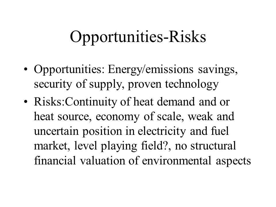Opportunities-Risks Opportunities: Energy/emissions savings, security of supply, proven technology Risks:Continuity of heat demand and or heat source, economy of scale, weak and uncertain position in electricity and fuel market, level playing field?, no structural financial valuation of environmental aspects