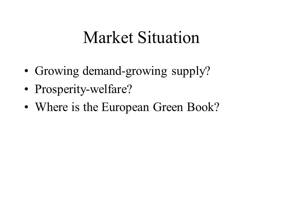 Market Situation Growing demand-growing supply? Prosperity-welfare? Where is the European Green Book?