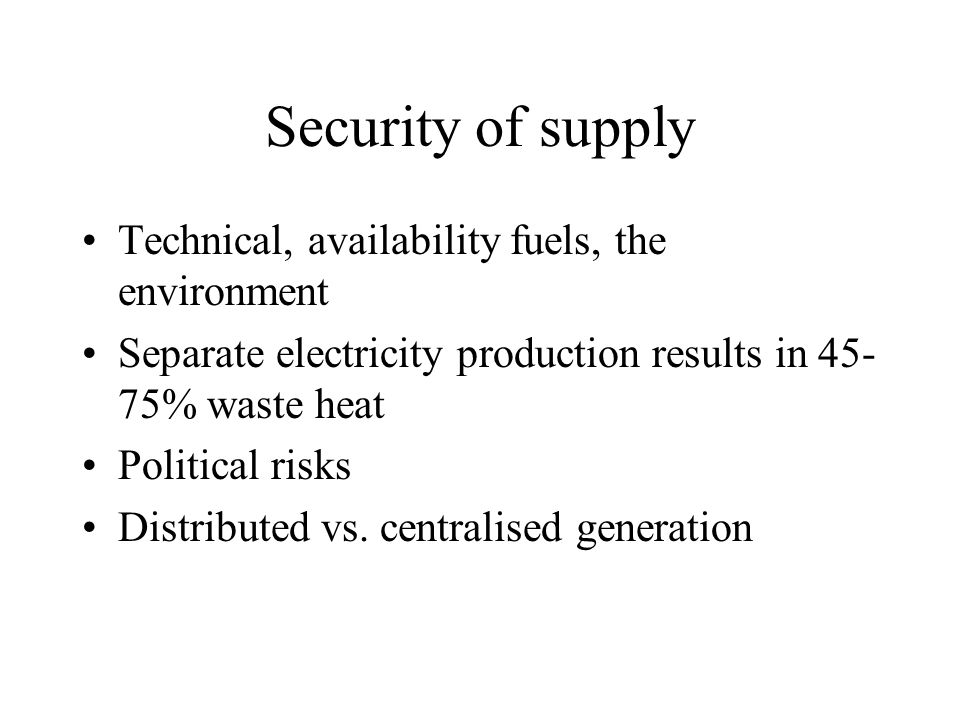 Security of supply Technical, availability fuels, the environment Separate electricity production results in 45- 75% waste heat Political risks Distri