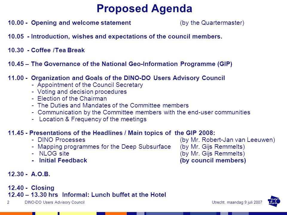 Utrecht, maandag 9 juli 2007DINO-DO Users Advisory Council2 Proposed Agenda 10.00 - Opening and welcome statement (by the Quartermaster) 10.05 - Introduction, wishes and expectations of the council members.
