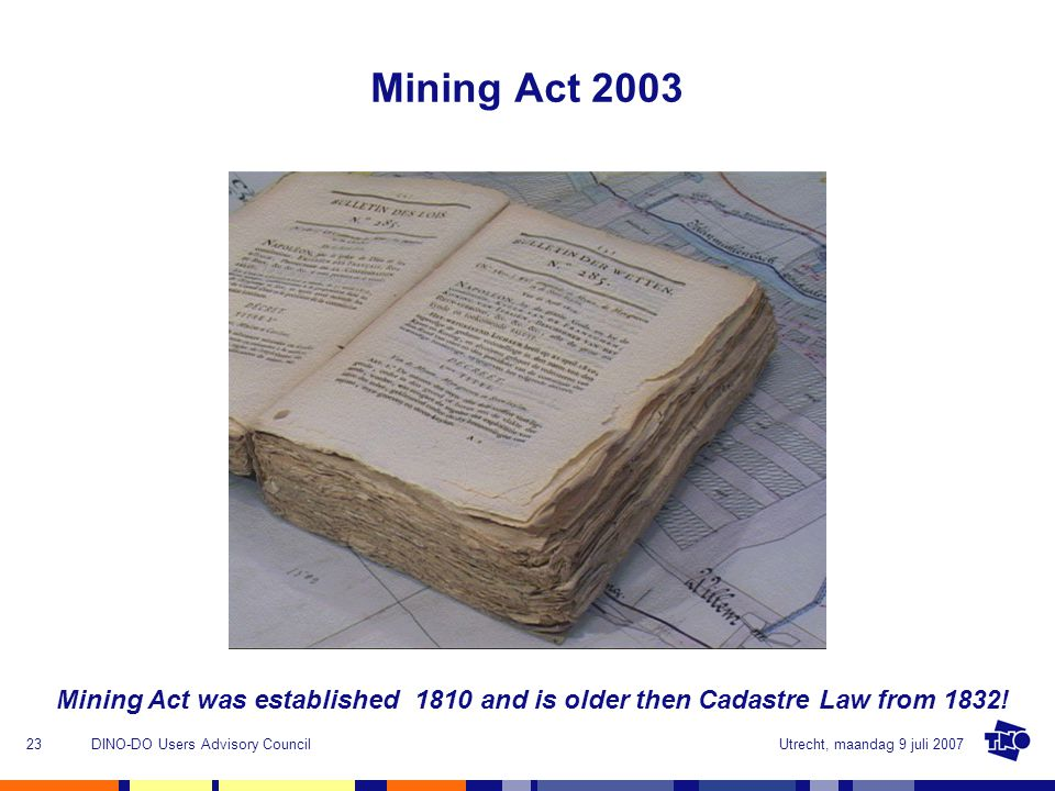 Utrecht, maandag 9 juli 2007DINO-DO Users Advisory Council23 Mining Act 2003 Mining Act was established 1810 and is older then Cadastre Law from 1832!
