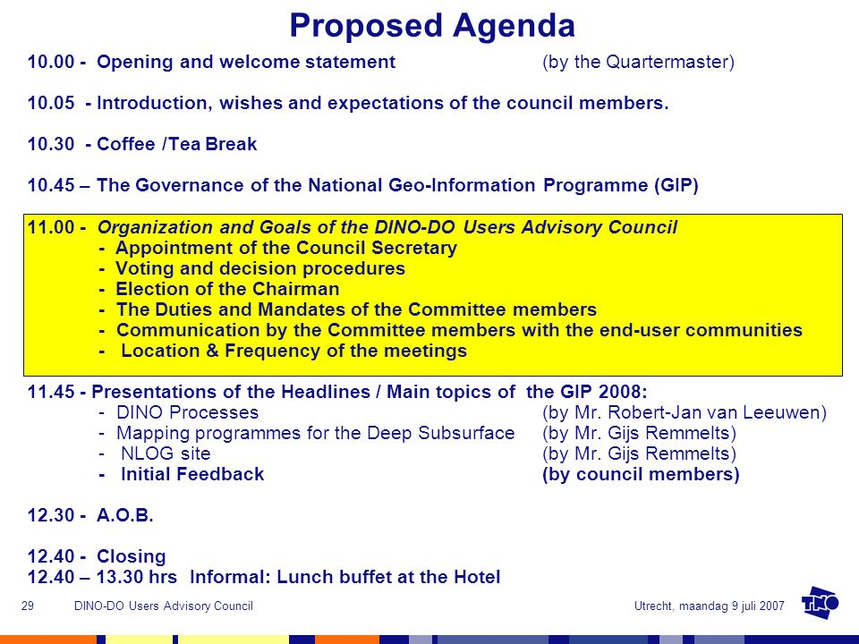 Utrecht, maandag 9 juli 2007DINO-DO Users Advisory Council29 Proposed Agenda 10.00 - Opening and welcome statement (by the Quartermaster) 10.05 - Introduction, wishes and expectations of the council members.