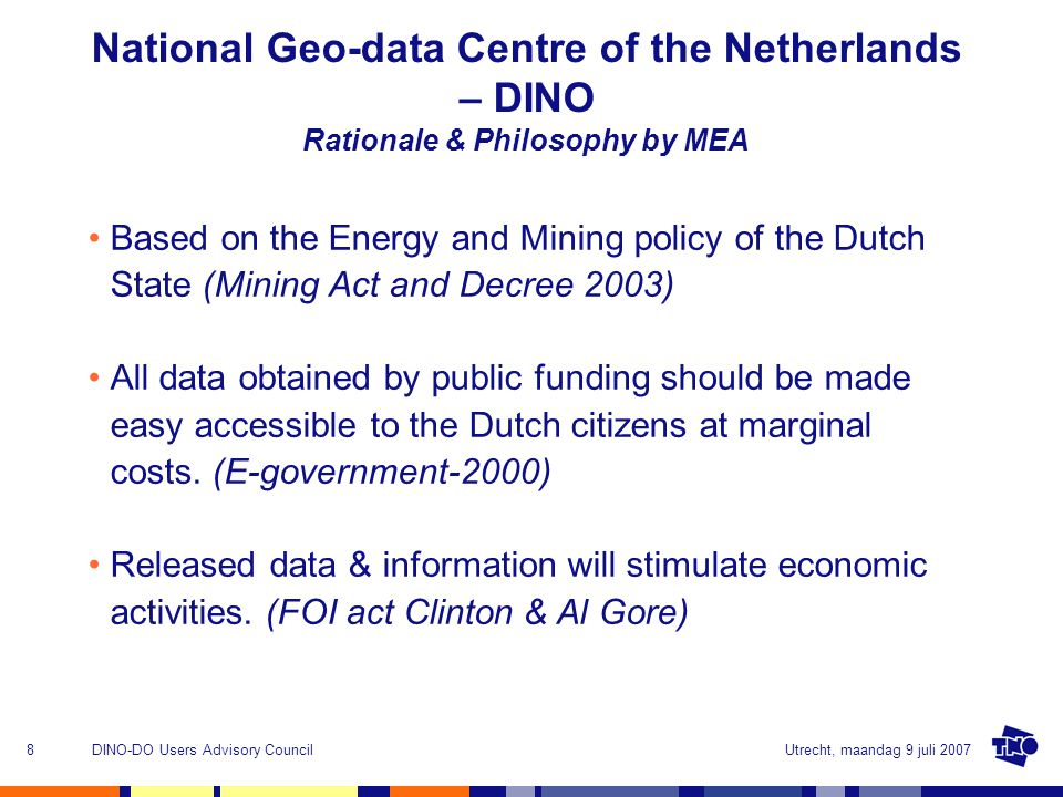 Utrecht, maandag 9 juli 2007DINO-DO Users Advisory Council8 National Geo-data Centre of the Netherlands – DINO Rationale & Philosophy by MEA Based on the Energy and Mining policy of the Dutch State (Mining Act and Decree 2003) All data obtained by public funding should be made easy accessible to the Dutch citizens at marginal costs.