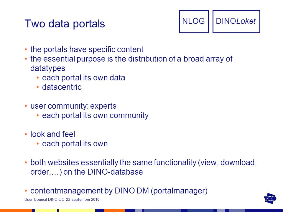 User Council DINO-DO 23 september 2010 Two data portals the portals have specific content the essential purpose is the distribution of a broad array of datatypes each portal its own data datacentric user community: experts each portal its own community look and feel each portal its own both websites essentially the same functionality (view, download, order,…) on the DINO-database contentmanagement by DINO DM (portalmanager) NLOGDINOLoket