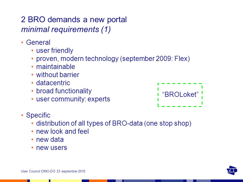 User Council DINO-DO 23 september 2010 2 BRO demands a new portal minimal requirements (1) General user friendly proven, modern technology (september 2009: Flex) maintainable without barrier datacentric broad functionality user community: experts Specific distribution of all types of BRO-data (one stop shop) new look and feel new data new users BROLoket