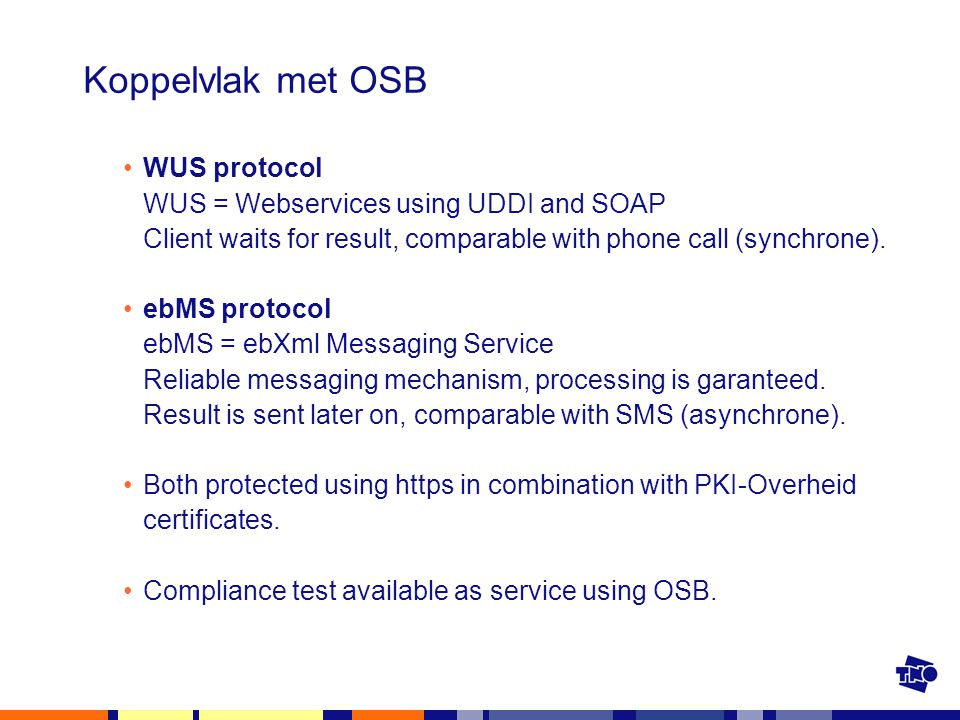 Koppelvlak met OSB WUS protocol WUS = Webservices using UDDI and SOAP Client waits for result, comparable with phone call (synchrone).