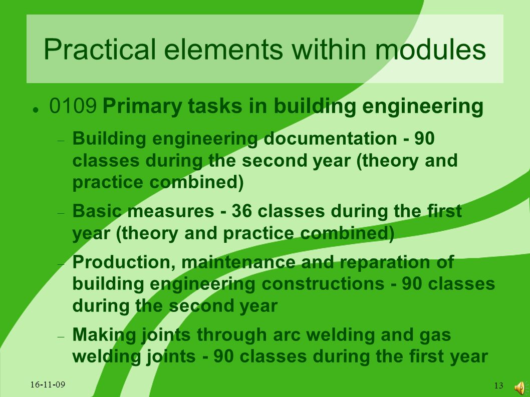 Practical elements within modules 0109 Primary tasks in building engineering  Building engineering documentation - 90 classes during the second year (theory and practice combined)  Basic measures - 36 classes during the first year (theory and practice combined)  Production, maintenance and reparation of building engineering constructions - 90 classes during the second year  Making joints through arc welding and gas welding joints - 90 classes during the first year 16-11-09 13
