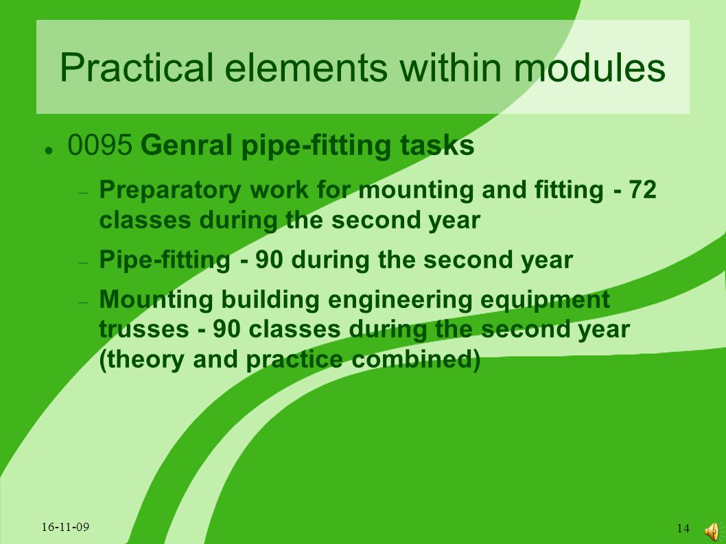 Practical elements within modules 0095 Genral pipe-fitting tasks  Preparatory work for mounting and fitting - 72 classes during the second year  Pipe-fitting - 90 during the second year  Mounting building engineering equipment trusses - 90 classes during the second year (theory and practice combined) 16-11-09 14