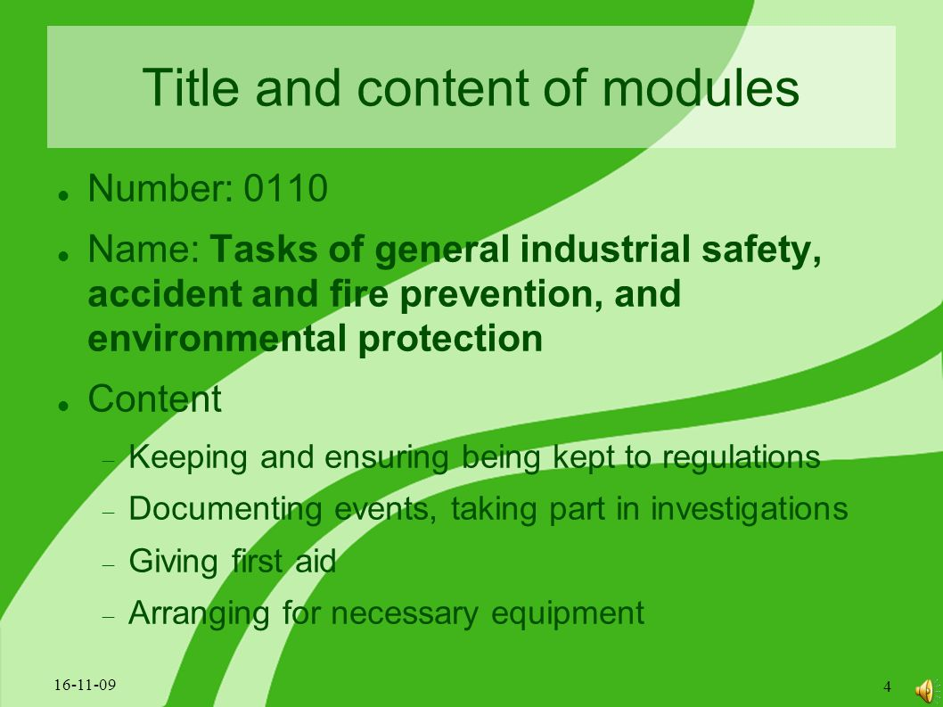 Title and content of modules Number: 0110 Name: Tasks of general industrial safety, accident and fire prevention, and environmental protection Content  Keeping and ensuring being kept to regulations  Documenting events, taking part in investigations  Giving first aid  Arranging for necessary equipment 16-11-09 4