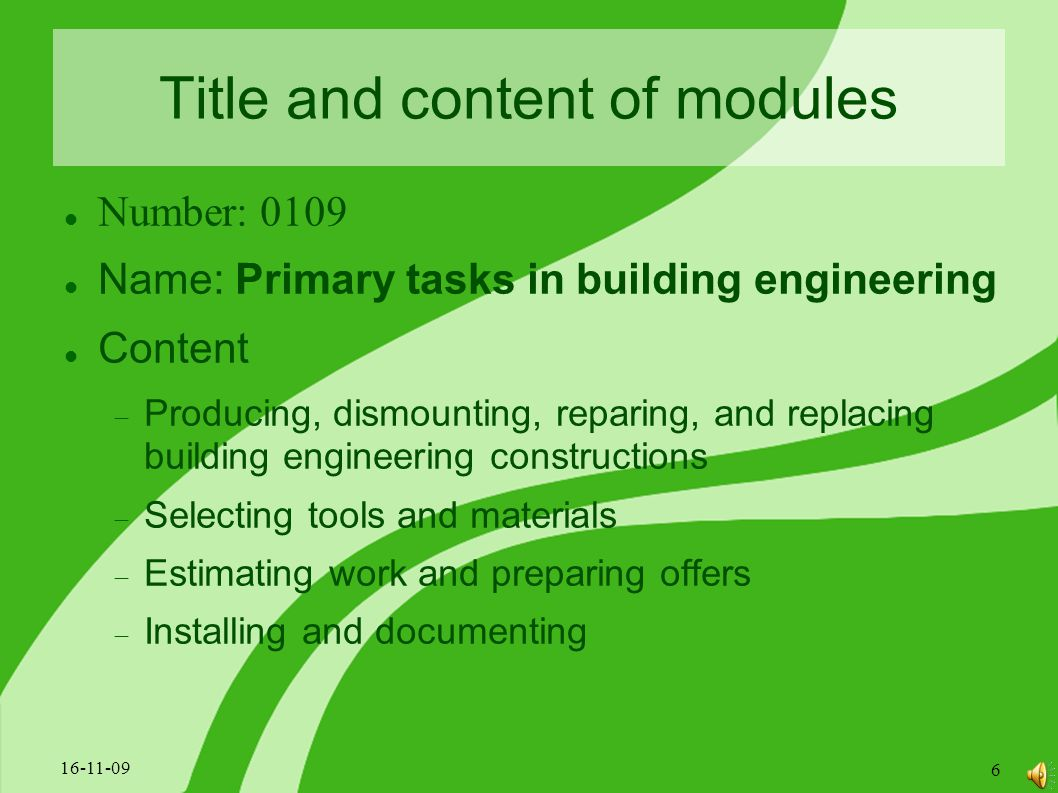 Title and content of modules Number: 0109 Name: Primary tasks in building engineering Content  Producing, dismounting, reparing, and replacing building engineering constructions  Selecting tools and materials  Estimating work and preparing offers  Installing and documenting 16-11-09 6