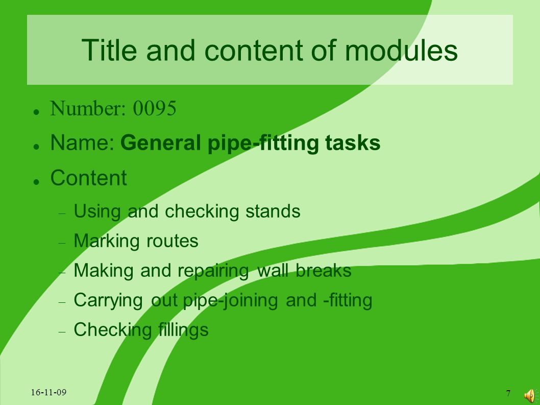 Title and content of modules Number: 0095 Name: General pipe-fitting tasks Content  Using and checking stands  Marking routes  Making and repairing wall breaks  Carrying out pipe-joining and -fitting  Checking fillings 16-11-09 7
