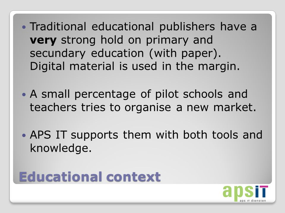 Educational context Traditional educational publishers have a very strong hold on primary and secundary education (with paper).
