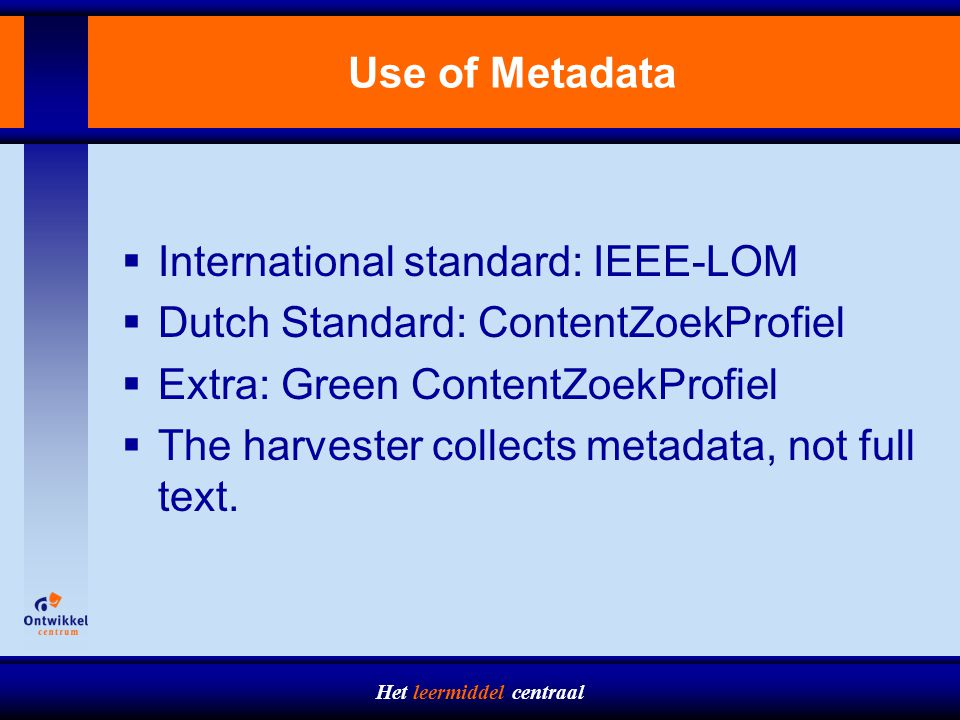 Het leermiddel centraal Use of Metadata  International standard: IEEE-LOM  Dutch Standard: ContentZoekProfiel  Extra: Green ContentZoekProfiel  The harvester collects metadata, not full text.