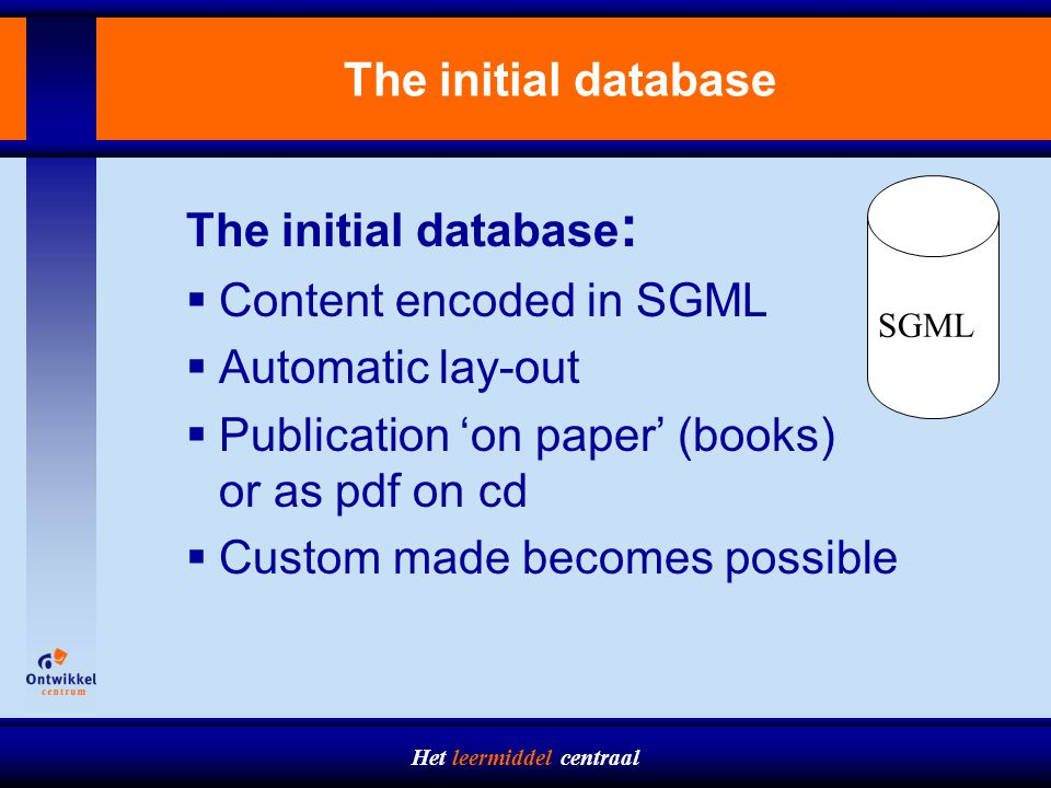 Het leermiddel centraal The initial database The initial database :  Content encoded in SGML  Automatic lay-out  Publication 'on paper' (books) or as pdf on cd  Custom made becomes possible SGML