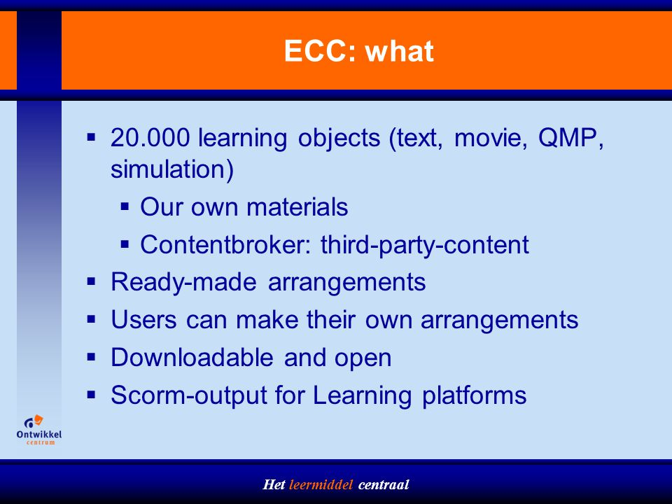 Het leermiddel centraal ECC: what  20.000 learning objects (text, movie, QMP, simulation)  Our own materials  Contentbroker: third-party-content  Ready-made arrangements  Users can make their own arrangements  Downloadable and open  Scorm-output for Learning platforms