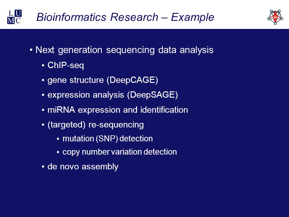 Bioinformatics Research – Example Next generation sequencing data analysis ChIP-seq gene structure (DeepCAGE) expression analysis (DeepSAGE) miRNA expression and identification (targeted) re-sequencing mutation (SNP) detection copy number variation detection de novo assembly