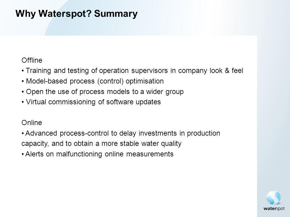 Why Waterspot? Summary Offline Training and testing of operation supervisors in company look & feel Model-based process (control) optimisation Open th
