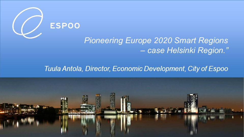 Pioneering Europe 2020 Smart Regions – case Helsinki Region. Tuula Antola, Director, Economic Development, City of Espoo