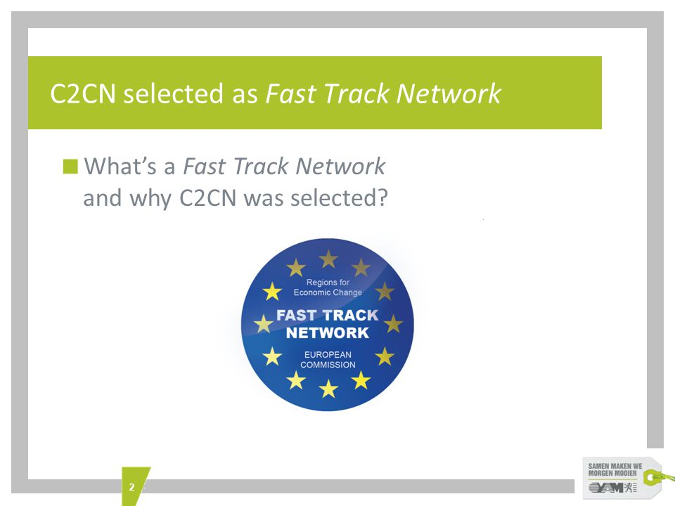 3 C2CN selected as Fast Track Network  European Commission as 11th partner  bringing in expertise and assistance from  involving and mobilising Management Authorities of mainstream EU Operational Funds programmes