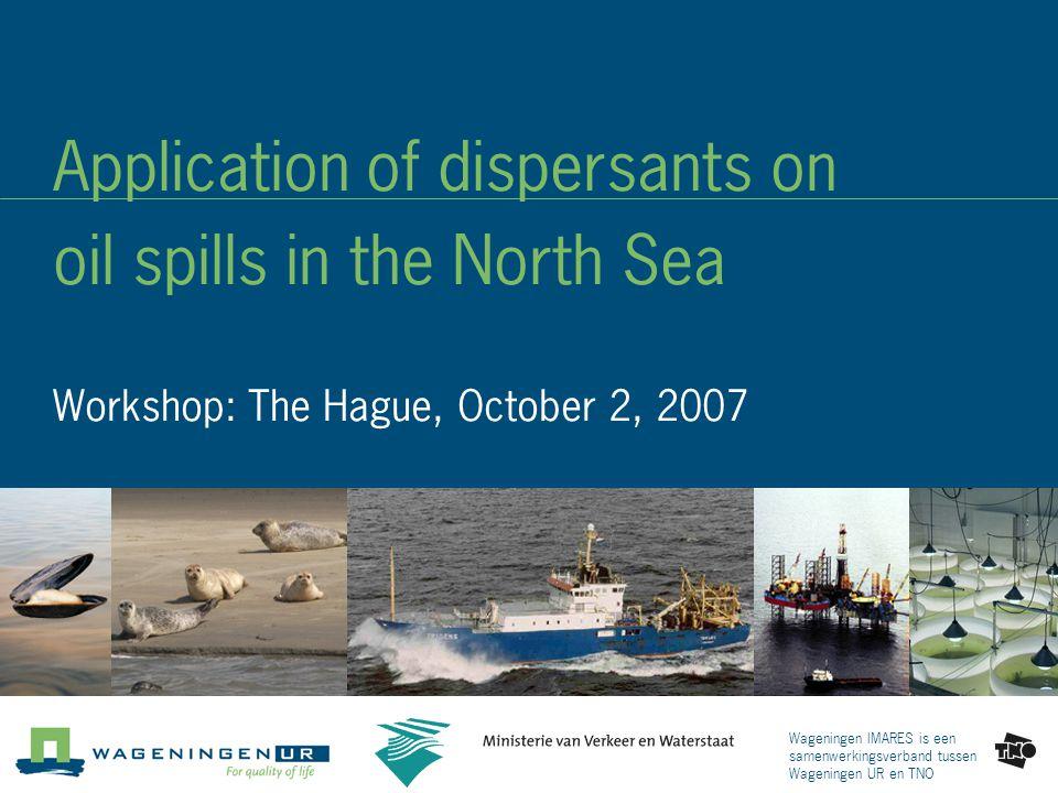 Wageningen IMARES is een samenwerkingsverband tussen Wageningen UR en TNO Application of dispersants on oil spills in the North Sea Workshop: The Hague, October 2, 2007