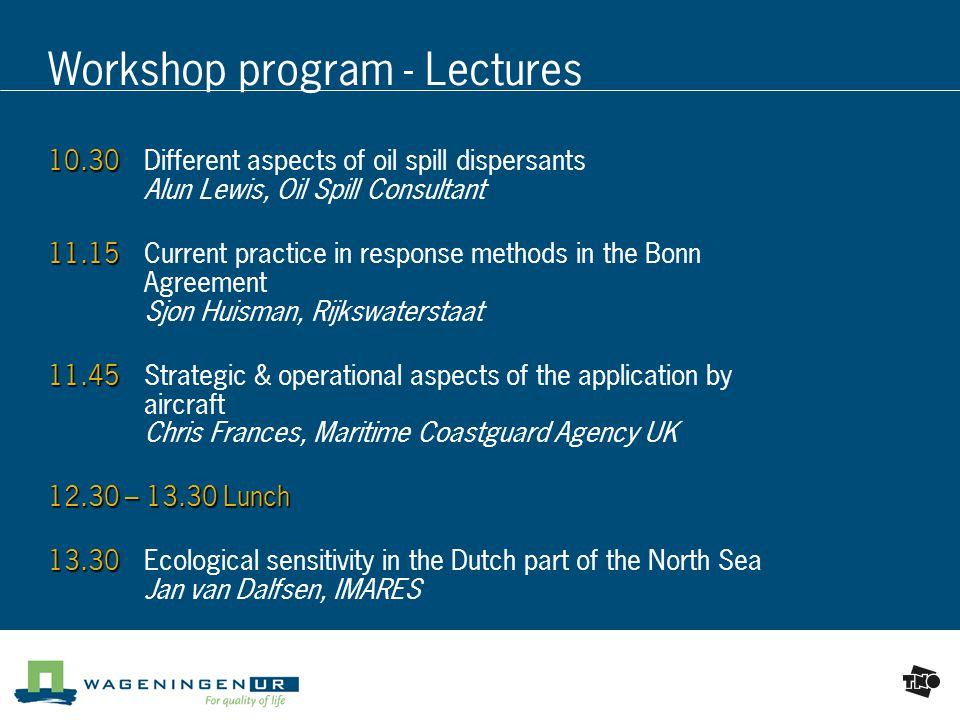 Workshop program - Lectures Different aspects of oil spill dispersants Alun Lewis, Oil Spill Consultant Current practice in response methods in the Bonn Agreement Sjon Huisman, Rijkswaterstaat Strategic & operational aspects of the application by aircraft Chris Frances, Maritime Coastguard Agency UK – Lunch Ecological sensitivity in the Dutch part of the North Sea Jan van Dalfsen, IMARES