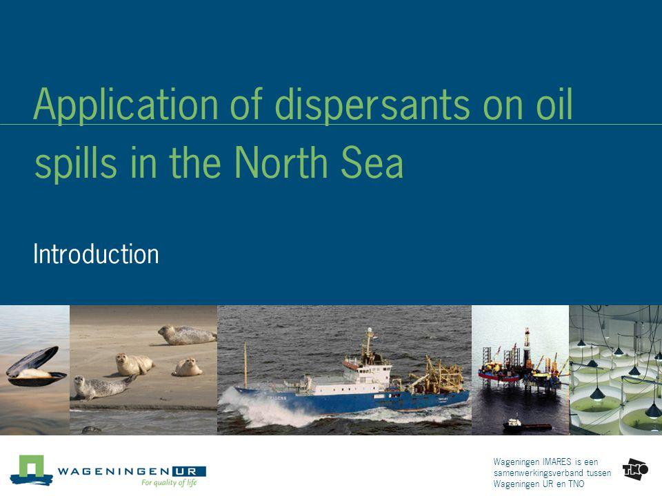 Wageningen IMARES is een samenwerkingsverband tussen Wageningen UR en TNO Application of dispersants on oil spills in the North Sea Introduction