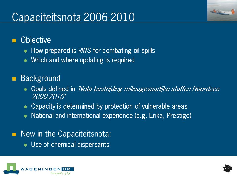 Capaciteitsnota Objective How prepared is RWS for combating oil spills Which and where updating is required Background Goals defined in 'Nota bestrijding milieugevaarlijke stoffen Noordzee ' Capacity is determined by protection of vulnerable areas National and international experience (e.g.