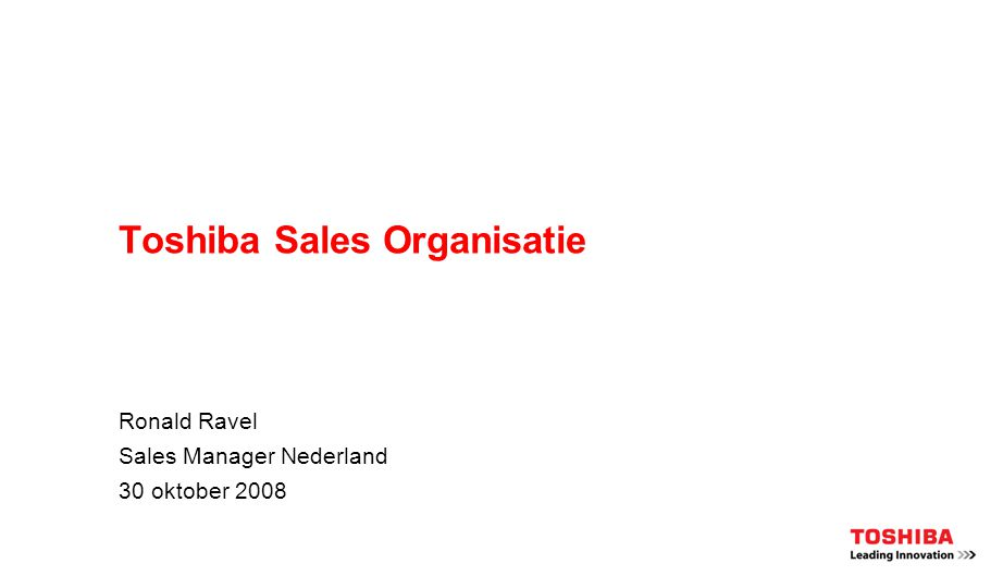 Toshiba Sales Organisatie Ronald Ravel Sales Manager Nederland 30 oktober 2008