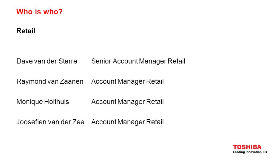Who is who? Retail Dave van der StarreSenior Account Manager Retail Raymond van ZaanenAccount Manager Retail Monique HolthuisAccount Manager Retail Jo