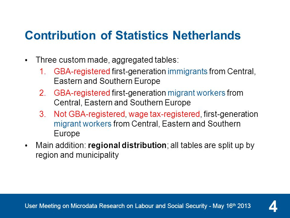 Contribution of Statistics Netherlands Three custom made, aggregated tables: 1.GBA-registered first-generation immigrants from Central, Eastern and Southern Europe 2.GBA-registered first-generation migrant workers from Central, Eastern and Southern Europe 3.Not GBA-registered, wage tax-registered, first-generation migrant workers from Central, Eastern and Southern Europe Main addition: regional distribution; all tables are split up by region and municipality 4 User Meeting on Microdata Research on Labour and Social Security - May 16 th 2013