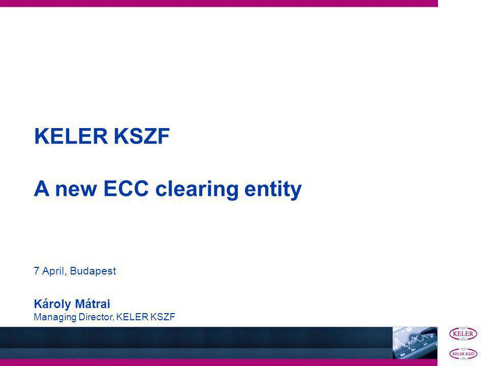 KELER KSZF A new ECC clearing entity 7 April, Budapest Károly Mátrai Managing Director, KELER KSZF