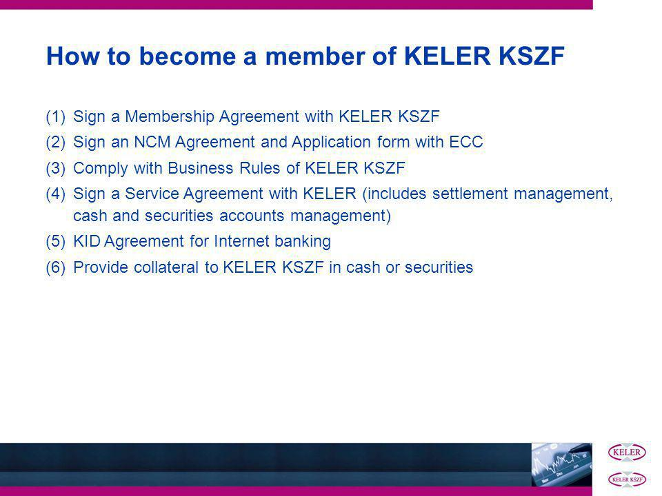(1)Sign a Membership Agreement with KELER KSZF (2)Sign an NCM Agreement and Application form with ECC (3)Comply with Business Rules of KELER KSZF (4)Sign a Service Agreement with KELER (includes settlement management, cash and securities accounts management) (5)KID Agreement for Internet banking (6)Provide collateral to KELER KSZF in cash or securities How to become a member of KELER KSZF