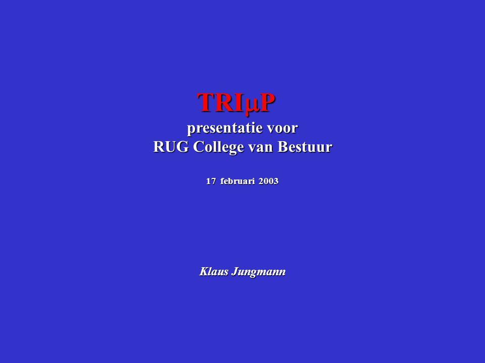 TRI  P presentatie voor RUG College van Bestuur 17 februari 2003 Klaus Jungmann