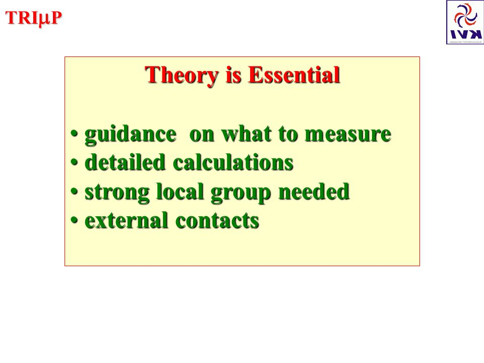 TRI  P Theory is Essential guidance on what to measure guidance on what to measure detailed calculations detailed calculations strong local group needed strong local group needed external contacts external contacts