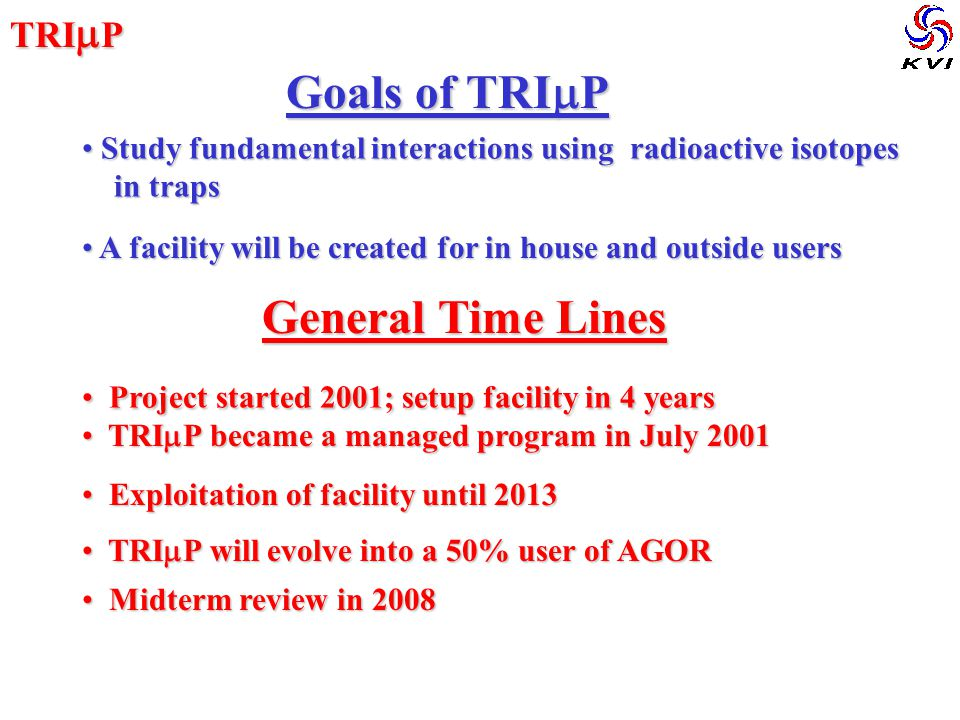 TRI  P Goals of TRI  P Goals of TRI  P Study fundamental interactions using radioactive isotopes Study fundamental interactions using radioactive isotopes in traps in traps A facility will be created for in house and outside users A facility will be created for in house and outside users General Time Lines General Time Lines Project started 2001; setup facility in 4 years Project started 2001; setup facility in 4 years TRI  P became a managed program in July 2001 TRI  P became a managed program in July 2001 Exploitation of facility until 2013 Exploitation of facility until 2013 TRI  P will evolve into a 50% user of AGOR TRI  P will evolve into a 50% user of AGOR Midterm review in 2008 Midterm review in 2008