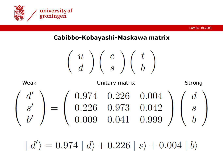 Date 07.10.2009 Cabibbo-Kobayashi-Maskawa matrix WeakStrongUnitary matrix