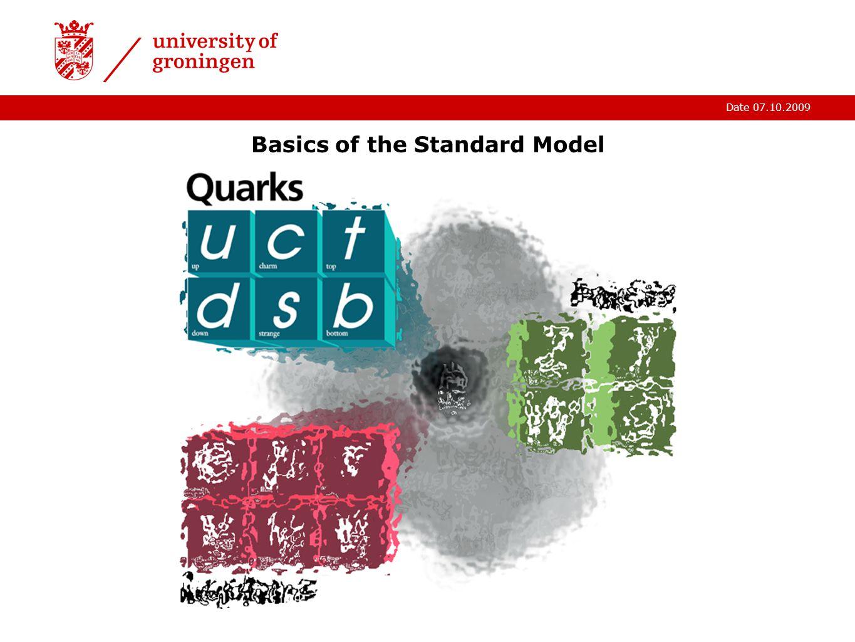 Date 07.10.2009 Basics of the Standard Model