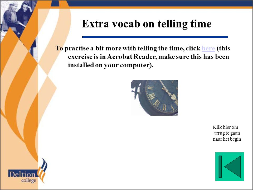 Extra vocab on telling time To practise a bit more with telling the time, click here (this exercise is in Acrobat Reader, make sure this has been installed on your computer).here Klik hier om terug te gaan naar het begin