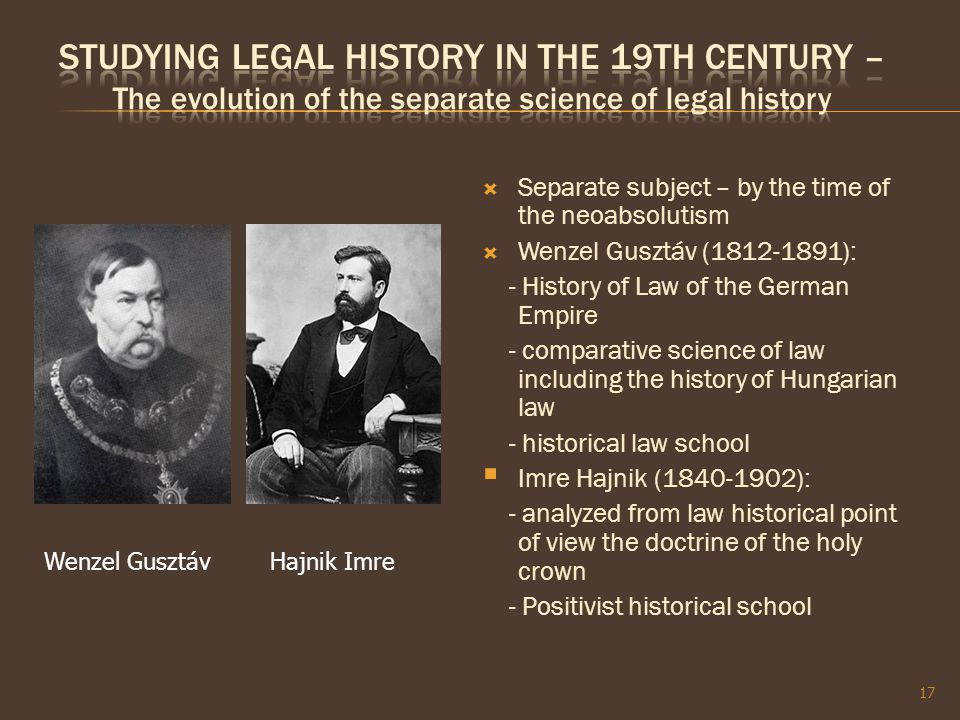  Separate subject – by the time of the neoabsolutism  Wenzel Gusztáv (1812-1891): - History of Law of the German Empire - comparative science of law including the history of Hungarian law - historical law school  Imre Hajnik (1840-1902): - analyzed from law historical point of view the doctrine of the holy crown - Positivist historical school 17 Wenzel GusztávHajnik Imre