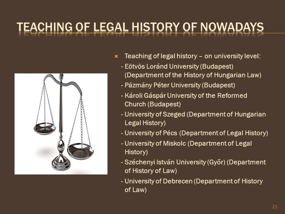  Teaching of legal history – on university level: - Eötvös Loránd University (Budapest) (Department of the History of Hungarian Law) - Pázmány Péter University (Budapest) - Károli Gáspár University of the Reformed Church (Budapest) - University of Szeged (Department of Hungarian Legal History) - University of Pécs (Department of Legal History) - University of Miskolc (Department of Legal History) - Széchenyi István University (Győr) (Department of History of Law) - University of Debrecen (Department of History of Law) 21