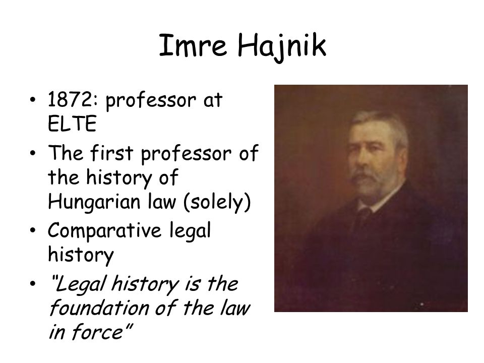 Imre Hajnik 1872: professor at ELTE The first professor of the history of Hungarian law (solely) Comparative legal history Legal history is the foundation of the law in force