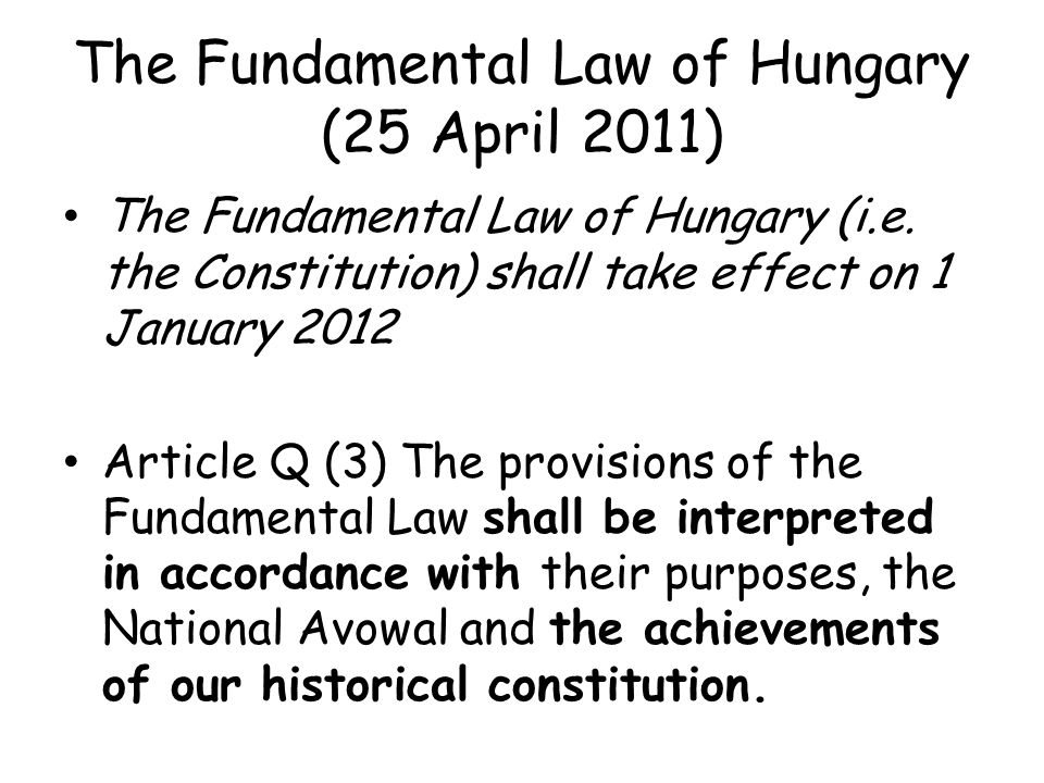 The Fundamental Law of Hungary (25 April 2011) The Fundamental Law of Hungary (i.e. the Constitution) shall take effect on 1 January 2012 Article Q (3