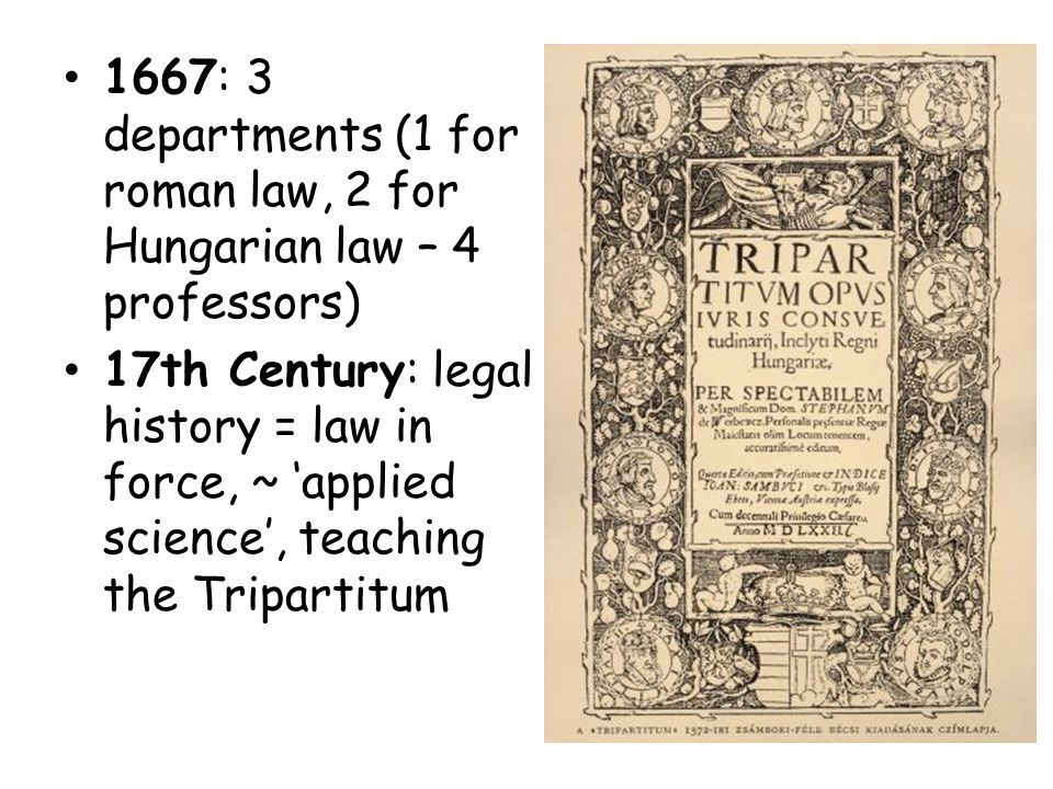 1667: 3 departments (1 for roman law, 2 for Hungarian law – 4 professors) 17th Century: legal history = law in force, ~ 'applied science', teaching th