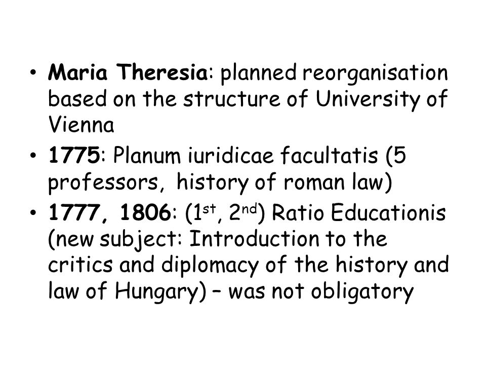 Maria Theresia: planned reorganisation based on the structure of University of Vienna 1775: Planum iuridicae facultatis (5 professors, history of roman law) 1777, 1806: (1 st, 2 nd ) Ratio Educationis (new subject: Introduction to the critics and diplomacy of the history and law of Hungary) – was not obligatory