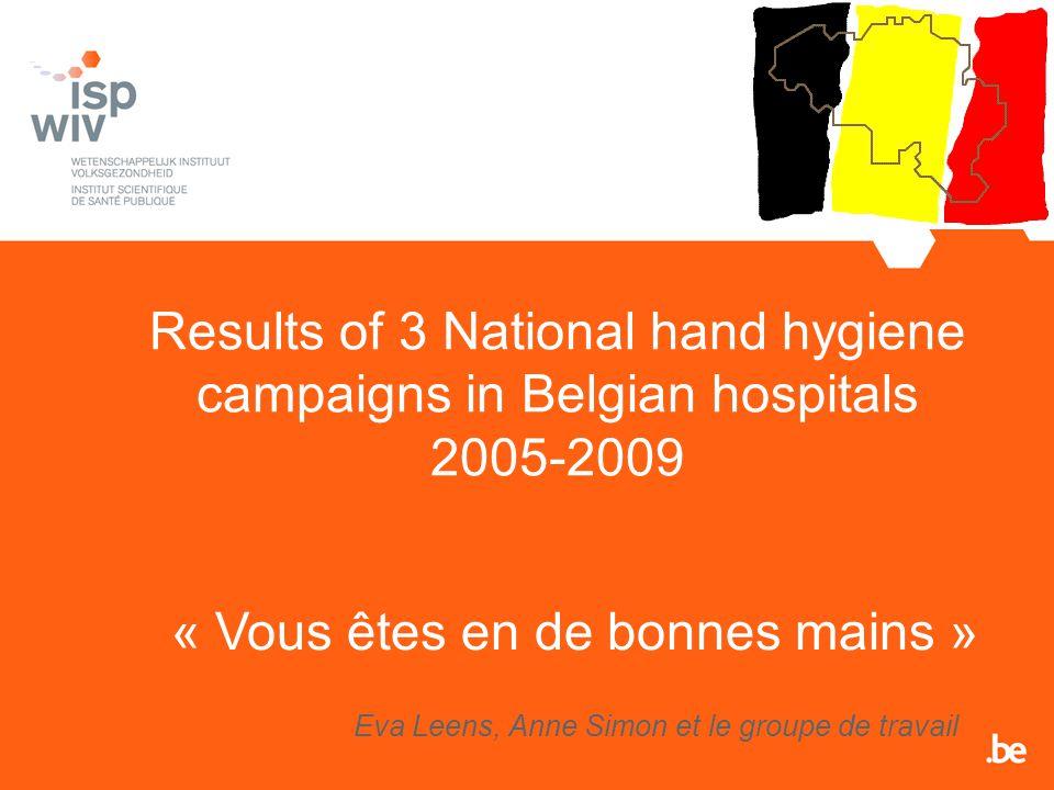 Results of 3 National hand hygiene campaigns in Belgian hospitals 2005-2009 Eva Leens, Anne Simon et le groupe de travail « Vous êtes en de bonnes mains »