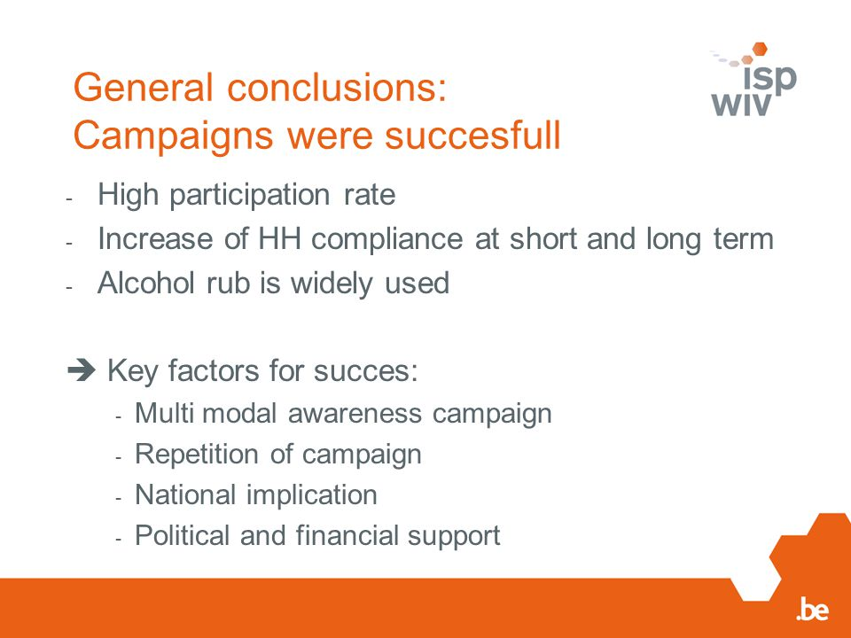 General conclusions: Campaigns were succesfull - High participation rate - Increase of HH compliance at short and long term - Alcohol rub is widely used  Key factors for succes: - Multi modal awareness campaign - Repetition of campaign - National implication - Political and financial support