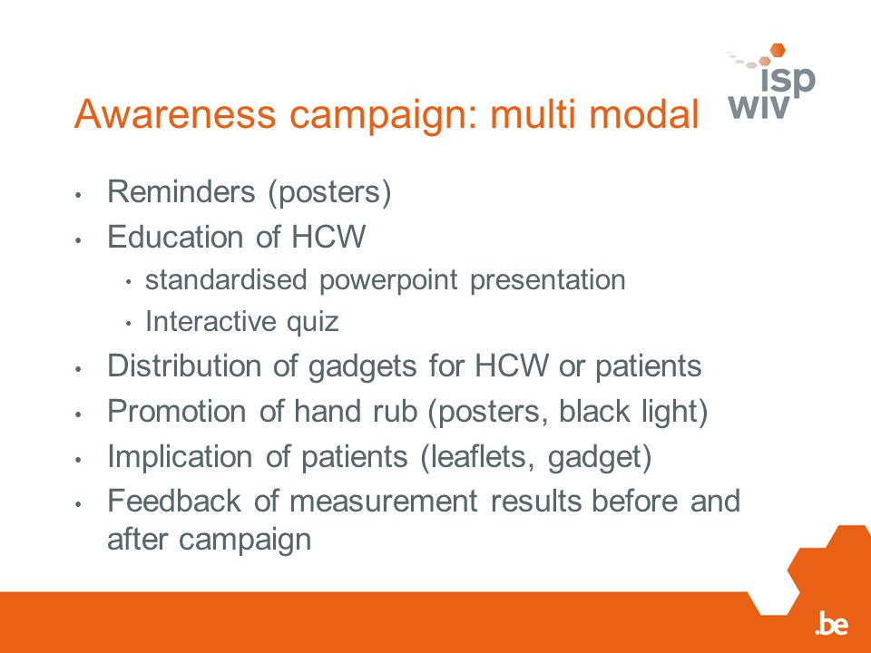 Awareness campaign: multi modal Reminders (posters) Education of HCW standardised powerpoint presentation Interactive quiz Distribution of gadgets for HCW or patients Promotion of hand rub (posters, black light) Implication of patients (leaflets, gadget) Feedback of measurement results before and after campaign