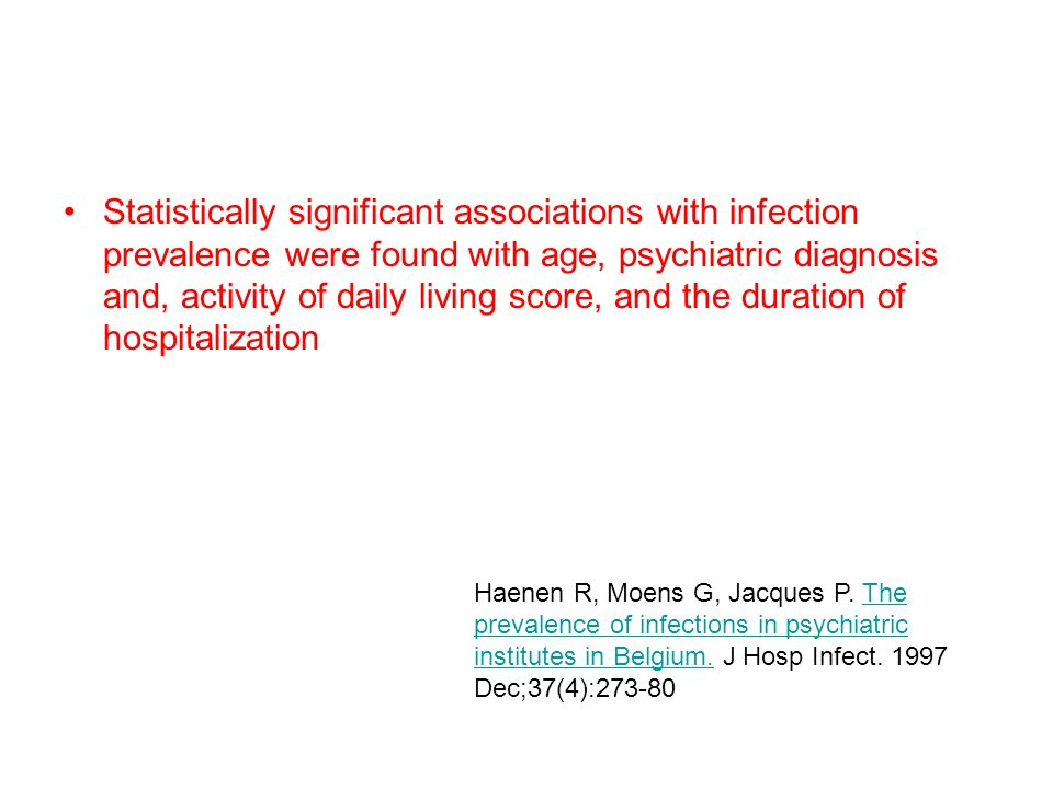 Statistically significant associations with infection prevalence were found with age, psychiatric diagnosis and, activity of daily living score, and the duration of hospitalization Haenen R, Moens G, Jacques P.